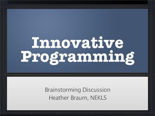 InnovativeProgrammingBrainstorming DiscussionHeather Braum, NEKLS