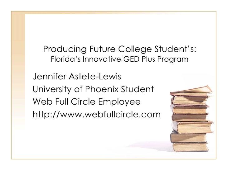 Producing Future College Student's:   Florida's Innovative GED Plus Program Jennifer Astete-Lewis University of Phoenix St...