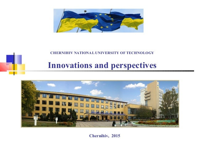CHERNIHIV NATIONAL UNIVERSITY OF TECHNOLOGY Innovations and perspectives Chernihiv, 2015