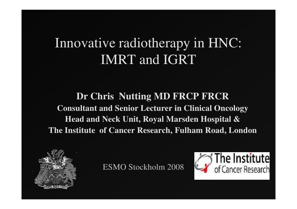 Innovative radiotherapy in HNC:          IMRT and IGRT         Dr Chris Nutting MD FRCP FRCR   Consultant and Senior Lectu...