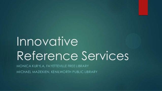 Innovative Reference Services MONICA KURYLA, FAYETTEVILLE FREE LIBRARY MICHAEL MAZIEKIEN, KENILWORTH PUBLIC LIBRARY