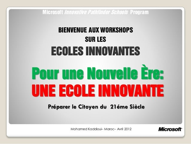 Pour une Nouvelle Ère: UNE ECOLE INNOVANTE Mohamed Kaddioui– Maroc– Avril 2012 Microsoft Innovative Pathfinder Schools Pro...