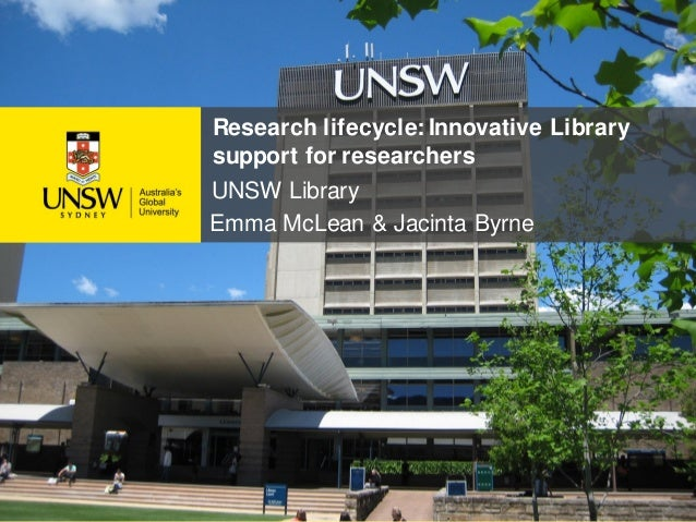 Research lifecycle: Innovative Library support for researchers UNSW Library Emma McLean & Jacinta Byrne