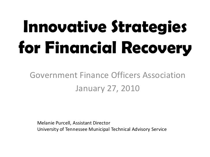 Innovative Strategiesfor Financial Recovery Government Finance Officers Association          January 27, 2010  Melanie Pur...