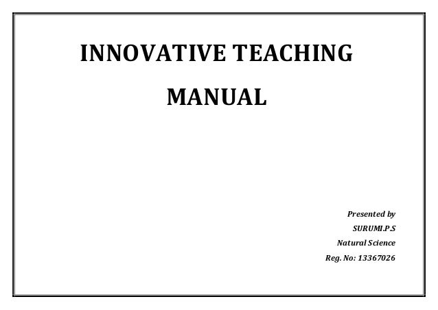 INNOVATIVE TEACHING MANUAL  Presented by  SURUMI.P.S  Natural Science  Reg. No: 13367026