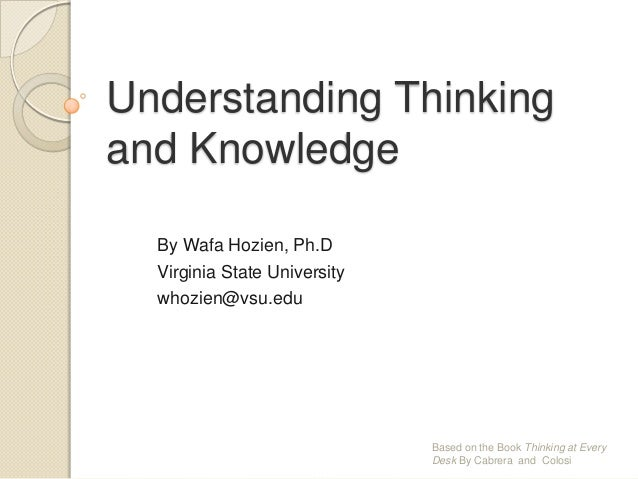 Understanding Thinking and Knowledge By Wafa Hozien, Ph.D Virginia State University whozien@vsu.edu  Based on the Book Thi...