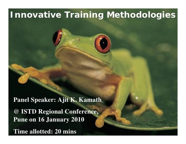 Innovative Training Methodologies     Panel Speaker: Ajit K. Kamath @ ISTD Regional Conference, Pune on 16 January 2010 Ti...