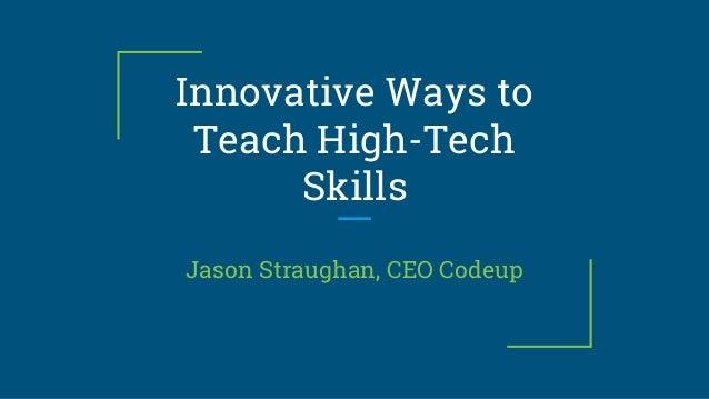 Innovative Ways to Teach High-Tech Skills Jason Straughan, CEO Codeup
