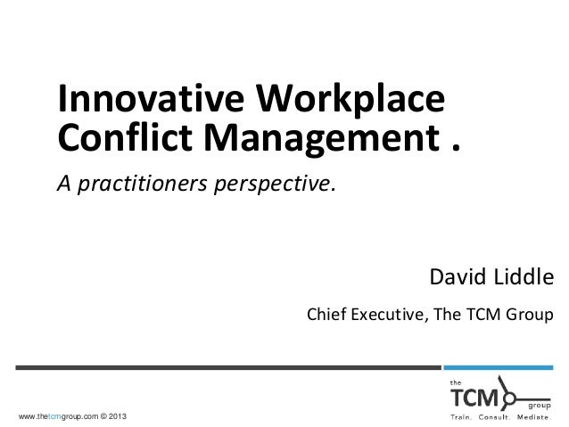 www.thetcmgroup.com © 2013 Innovative Workplace Conflict Management . A practitioners perspective. David Liddle Chief Exec...