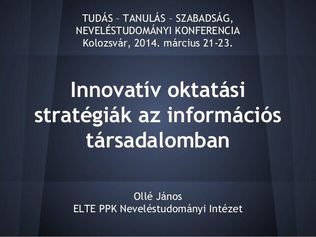 Innovatív oktatási stratégiák az információs társadalomban Ollé János ELTE PPK Neveléstudományi Intézet TUDÁS – TANULÁS – ...