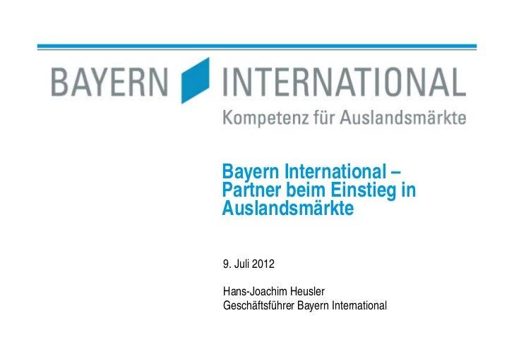 Bayern International –Partner beim Einstieg inAuslandsmärkte9. Juli 2012Hans-Joachim HeuslerGeschäftsführer Bayern Interna...