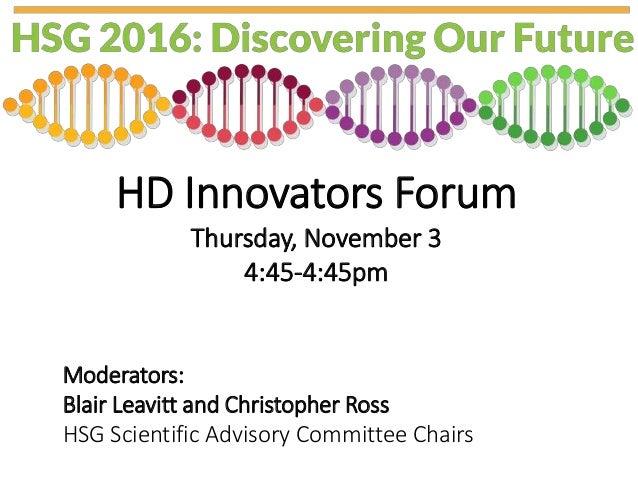 HD Innovators Forum Thursday, November 3 4:45-4:45pm Moderators: Blair Leavitt and Christopher Ross HSG Scientific Advisor...