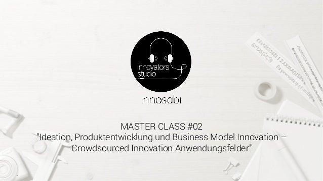 """MASTER CLASS #02 """"Ideation, Produktentwicklung und Business Model Innovation – Crowdsourced Innovation Anwendungsfelder"""""""