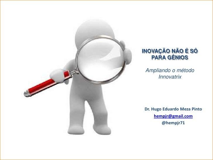 Inovação não é só para gênios<br />Ampliando o método Innovatrix<br />Dr. Hugo Eduardo Meza Pinto<br />hempjr@gmail.com<br...