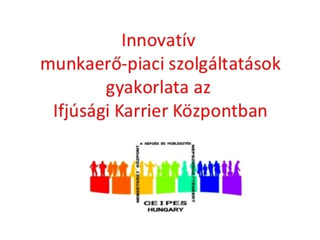 Innovatív  munkaerő-piaci szolgáltatások  gyakorlata az  Ifjúsági Karrier Központban