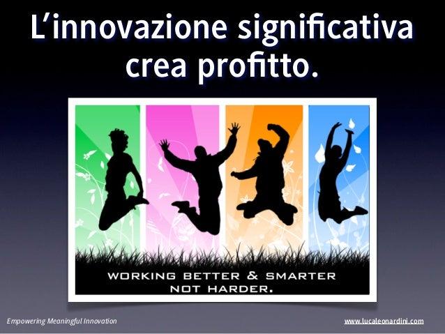 L'innovazione significativa            crea profitto.Empowering Meaningful Innovation   www.lucaleonardini.com