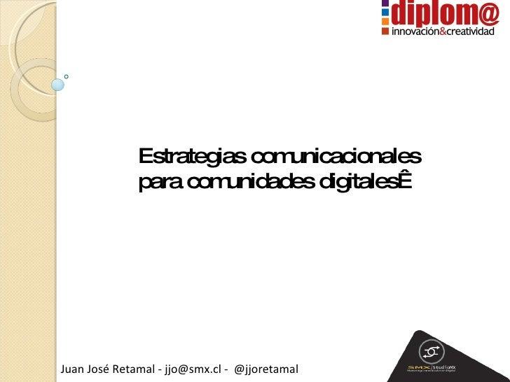Estrategias comunicacionales  para comunidades digitales Juan José Retamal - jjo@smx.cl -  @jjoretamal Comunas Digitales 2...