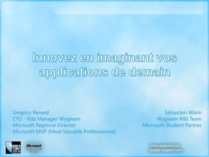 Innovez en imaginant vos applications de demain<br />Gregory Renard<br />CTO - R&I Manager Wygwam<br />Microsoft RegionalD...