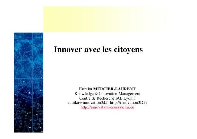 Innover avec les citoyensEunika MERCIER-LAURENTKnowledge & Innovation ManagementCentre de Recherche IAE Lyon 3eunika@innov...