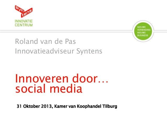 Roland van de Pas Innovatieadviseur Syntens  Innoveren door… social media 31 Oktober 2013, Kamer van Koophandel Tilburg