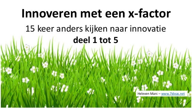 Innoveren met een x-factor 15 keer anders kijken naar innovatie deel 1 tot 5 Heleven Marc – www.7ideas.net