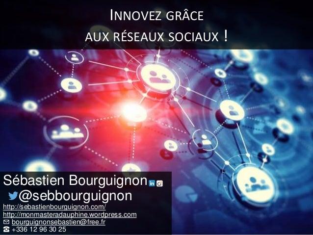 INNOVEZ GRÂCE AUX RÉSEAUX SOCIAUX ! Sébastien Bourguignon @sebbourguignon http://sebastienbourguignon.com/ http://monmaste...