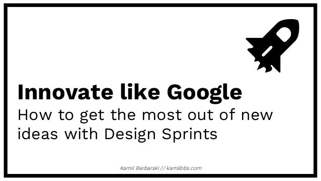 Kamil Barbarski // kamilbbs.com Innovate like Google How to get the most out of new ideas with Design Sprints
