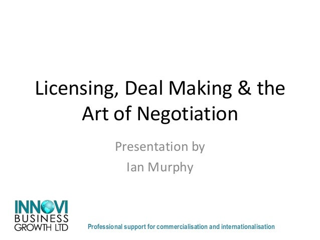 Licensing, Deal Making & the Art of Negotiation Presentation by Ian Murphy Professional support for commercialisation and ...