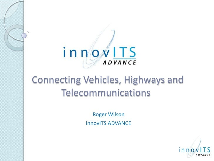 Connecting Vehicles, Highways and Telecommunications<br />Roger Wilson<br />innovITS ADVANCE<br />