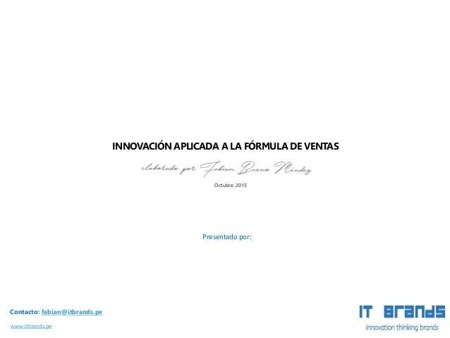 www.itbrands.pe INNOVACIÓN APLICADA A LA FÓRMULA DE VENTAS Presentado por: Contacto: fabian@itbrands.pe Octubre 2015