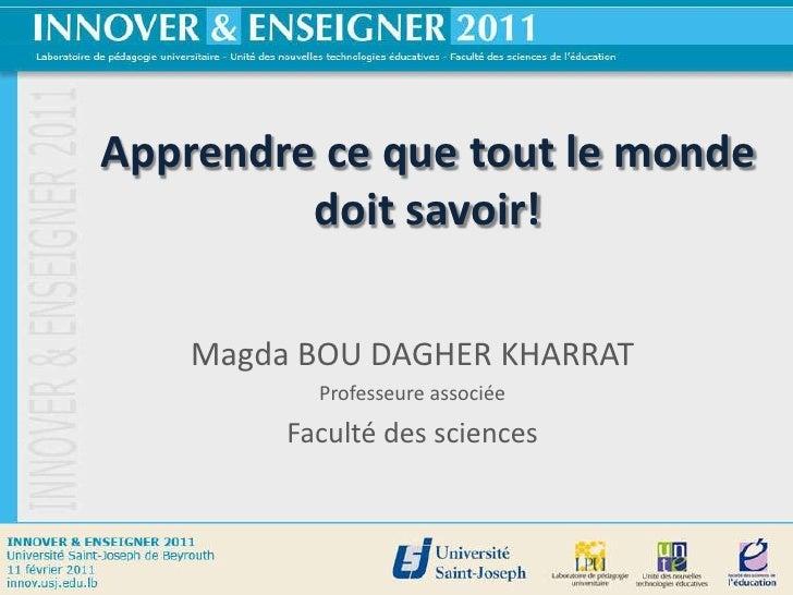 Apprendre ce que tout le monde         doit savoir!    Magda BOU DAGHER KHARRAT           Professeure associée         Fac...