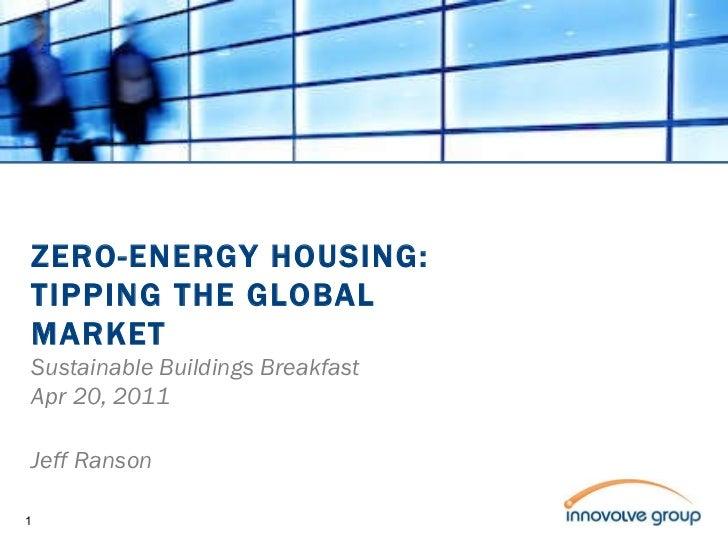ZERO-ENERGY HOUSING: TIPPING THE GLOBAL MARKET Sustainable Buildings Breakfast Apr 20, 2011 Jeff Ranson