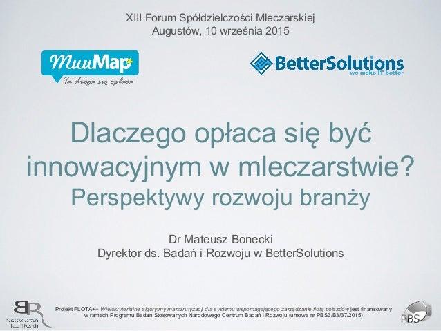 Dlaczego opłaca się być innowacyjnym w mleczarstwie? Perspektywy rozwoju branży Dr Mateusz Bonecki Dyrektor ds. Badań i Ro...