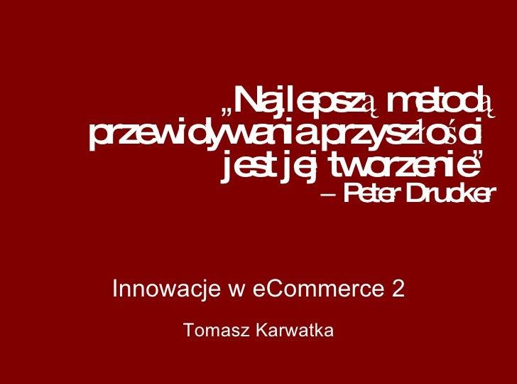 """"""" Najlepszą metodą przewidywania przyszłości  jest jej tworzenie """"   –  Peter Drucker Innowacje w eCommerce 2 Tomasz Karwa..."""