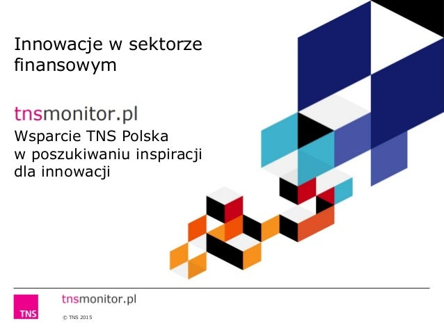 © TNS 2015 Innowacje w sektorze finansowym Wsparcie TNS Polska w poszukiwaniu inspiracji dla innowacji