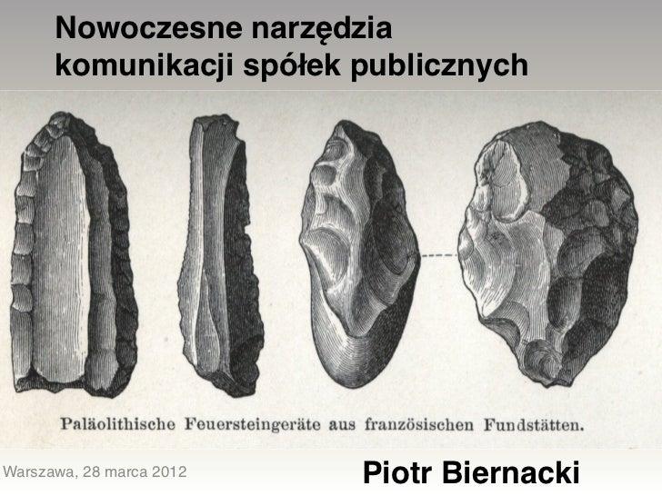 Nowoczesne narzędzia      komunikacji spółek publicznychWarszawa, 28 marca 2012   Piotr Biernacki