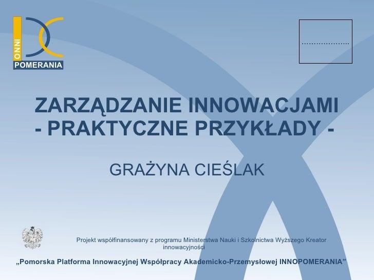"""ZARZĄDZANIE INNOWACJAMI - PRAKTYCZNE PRZYKŁADY -   GRAŻYNA CIEŚLAK """" Pomorska Platforma Innowacyjnej Współpracy Akademicko..."""