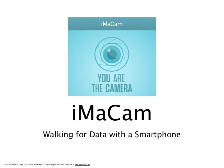 iMaCam                                     Walking for Data with a SmartphoneMads Bødker > Dept. of IT Management > Copenh...
