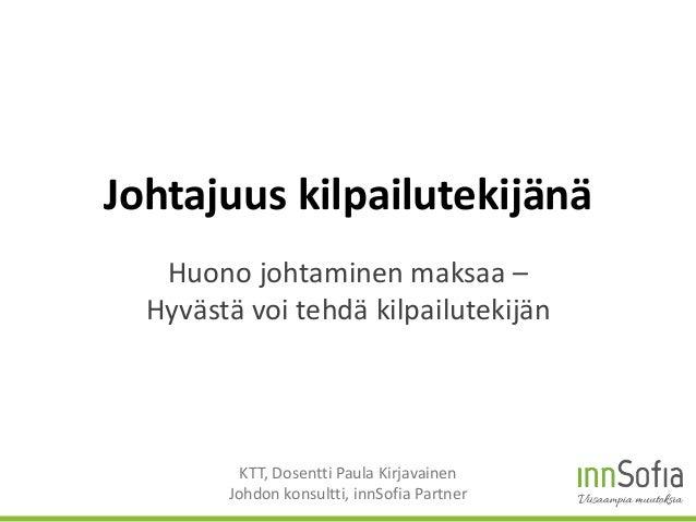 Johtajuus kilpailutekijänä Huono johtaminen maksaa – Hyvästä voi tehdä kilpailutekijän KTT, Dosentti Paula Kirjavainen Joh...