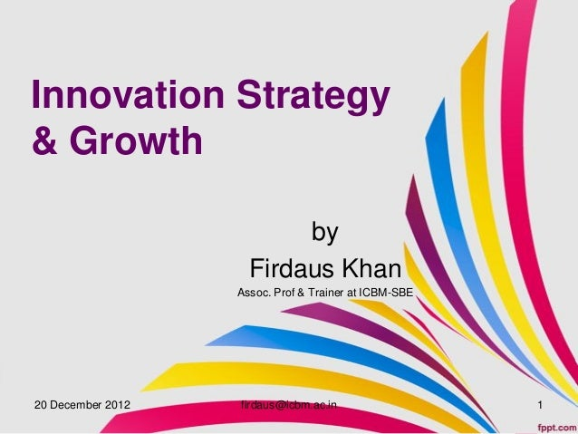Innovation Strategy& Growth                          by                     Firdaus Khan                   Assoc. Prof & T...