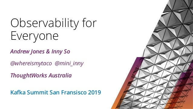 Observability for Everyone Andrew Jones & Inny So @whereismytaco @mini_inny ThoughtWorks Australia Kafka Summit San Fransi...