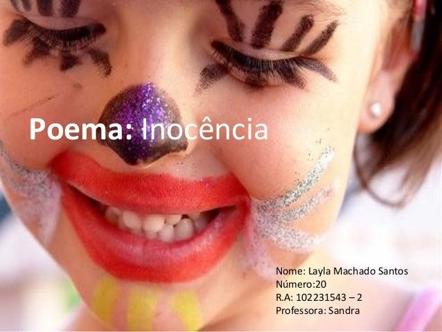 Poema: Inocência  Nome: Layla Machado Santos Número:20 R.A: 102231543 – 2 Professora: Sandra