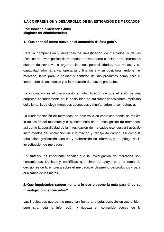 LA COMPRENSIÓN Y DESARROLLO DE INVESTIGACIÓN DE MERCADOSPor: Inocencio Meléndez JulioMagister en Administración1.- Qué con...