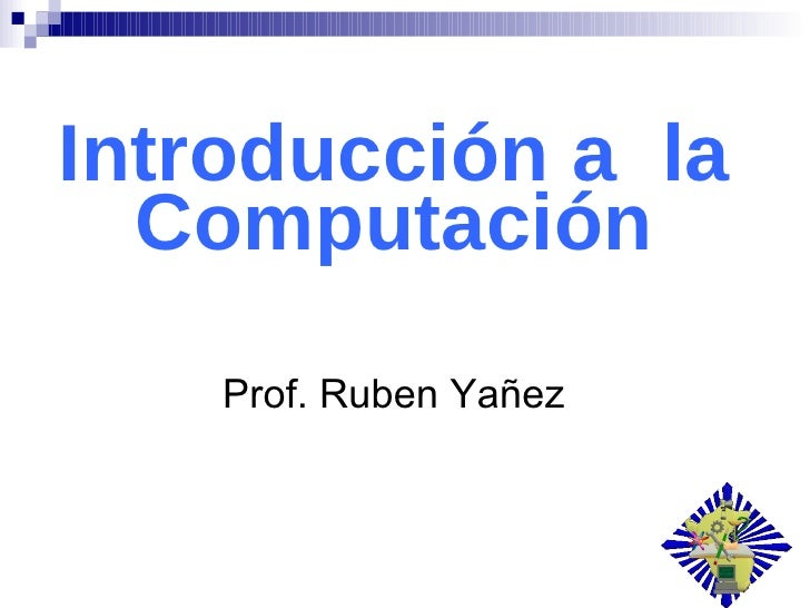 Introducción a  la Computación Prof. Ruben Yañez