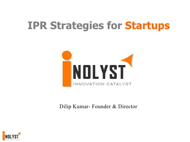 IPR Strategies for  Startups Dilip Kumar- Founder & Director