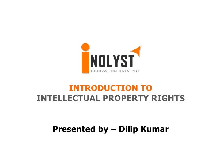 INTRODUCTION TOINTELLECTUAL PROPERTY RIGHTS   Presented by – Dilip Kumar