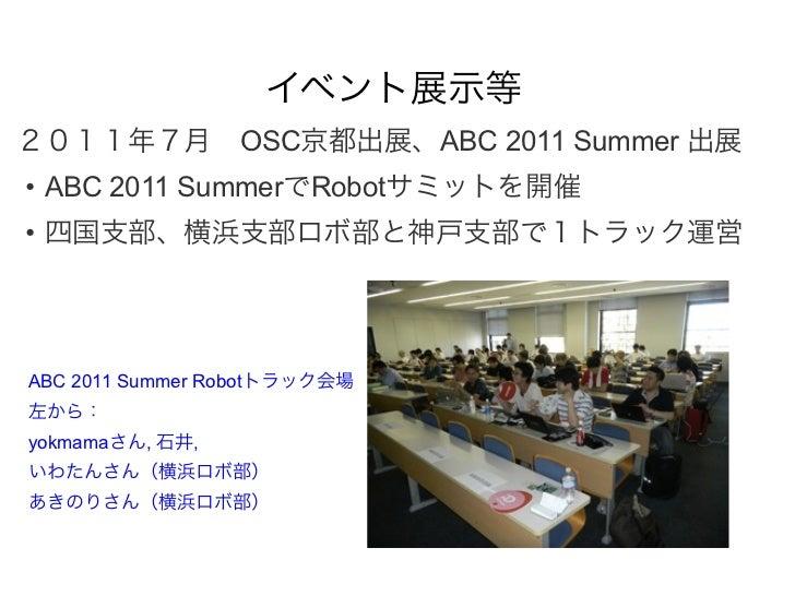 イベント展示等2011年7月OSC京都出展、ABC 2011 Summer 出展• ABC 2011 SummerでRobotサミットを開催• 四国支部、横浜支部ロボ部と神戸支部で1トラック運営ABC 2011 Summer Robotトラッ...