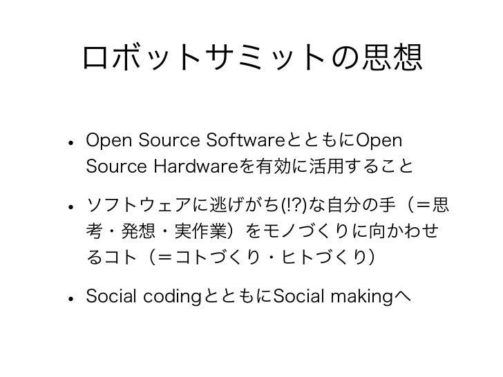 ロボットサミットの思想• Open Source SoftwareとともにOpen  Source Hardwareを有効に活用すること• ソフトウェアに逃げがち(!?)な自分の手(=思  考・発想・実作業)をモノづくりに向かわせ  るコト(=...