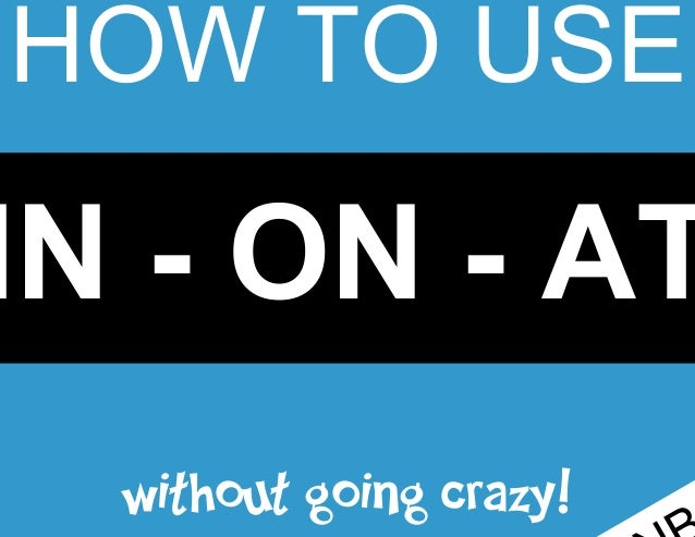HOW TO USE  IN - ON - AT without going crazy!