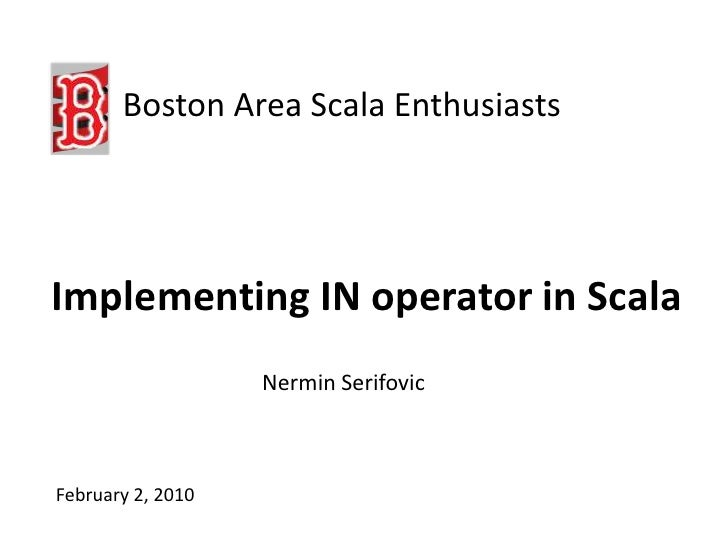 Boston Area Scala Enthusiasts<br />Implementing IN operator in Scala<br />Nermin Serifovic<br />February 2, 2010<br />